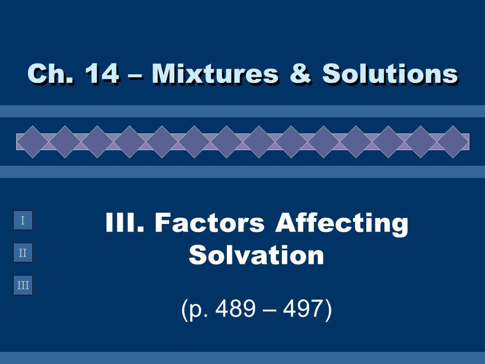 II III I III. Factors Affecting Solvation (p. 489 – 497) Ch. 14 – Mixtures & Solutions