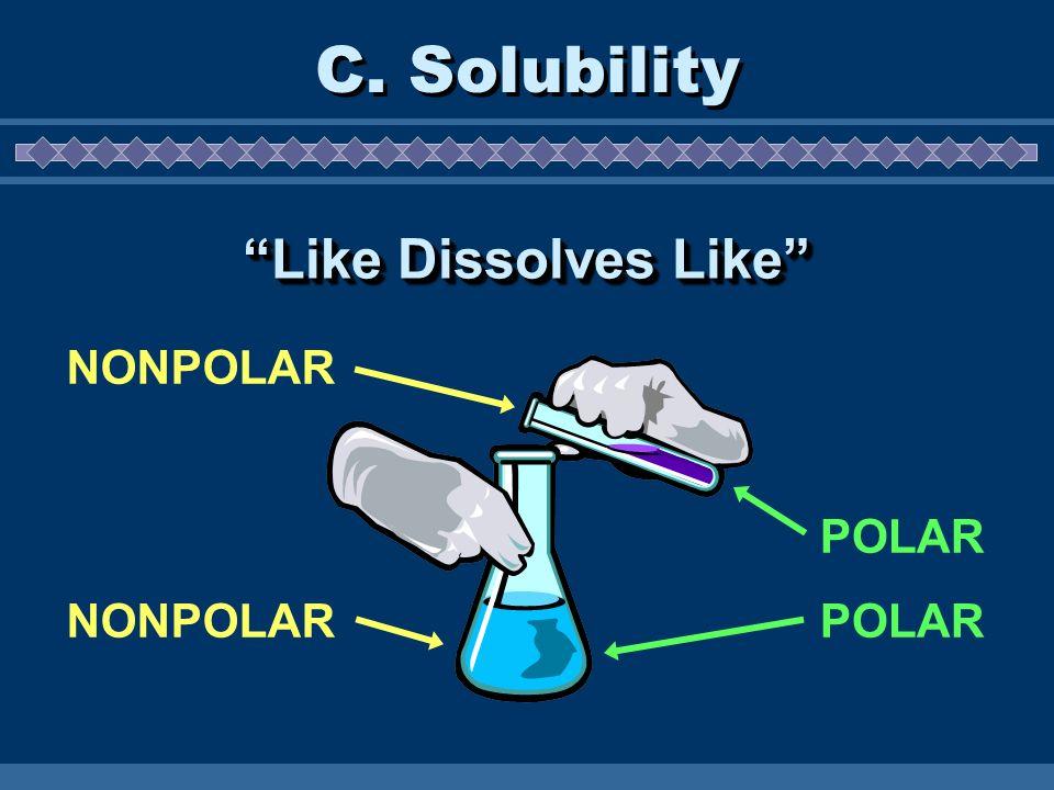 C. Solubility NONPOLAR POLAR Like Dissolves Like