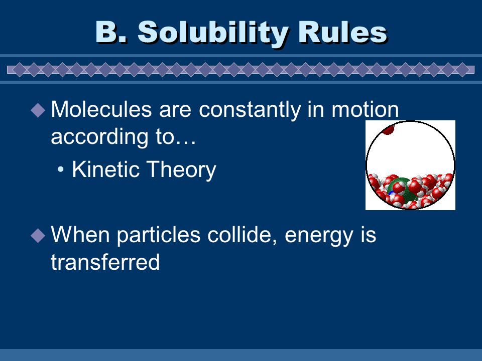 B. Solubility Rules Molecules are constantly in motion according to… Kinetic Theory When particles collide, energy is transferred