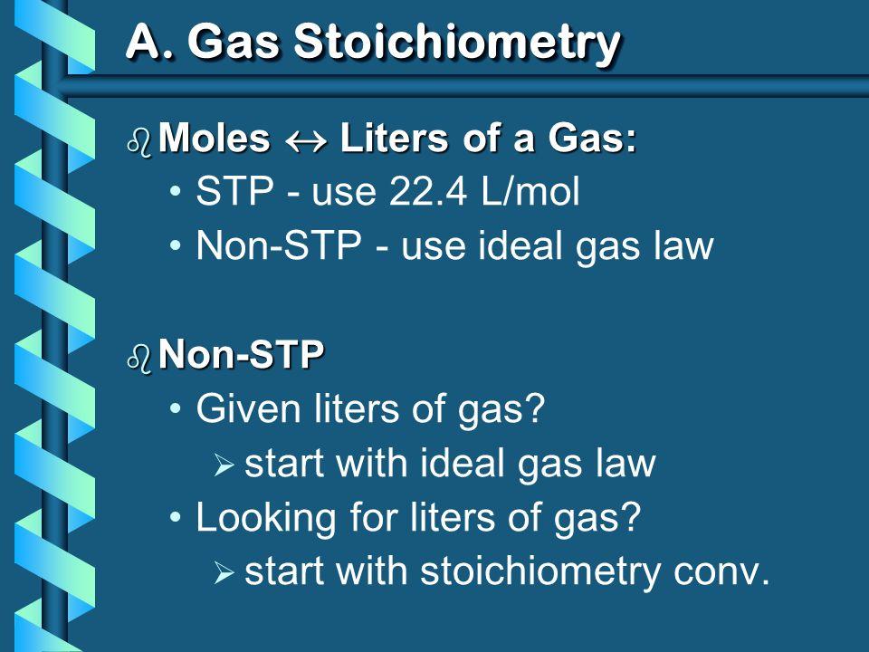 A. Gas Stoichiometry b Moles Liters of a Gas: STP - use 22.4 L/mol Non-STP - use ideal gas law b Non- STP Given liters of gas? start with ideal gas la