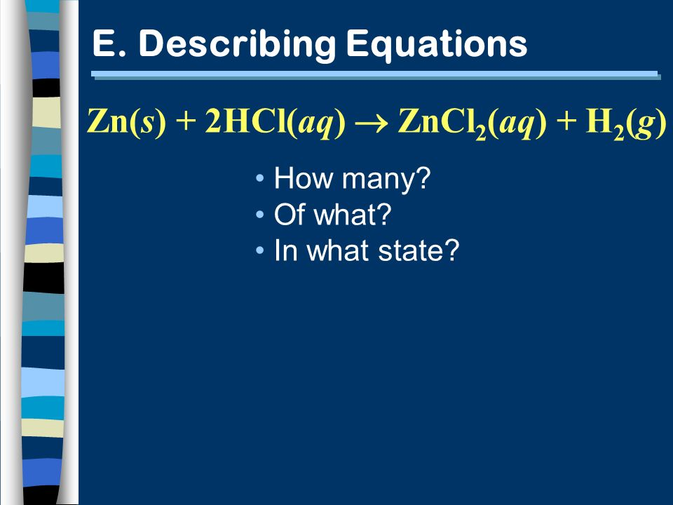 E. Describing Equations How many? Of what? In what state? Zn(s) + 2HCl(aq) ZnCl 2 (aq) + H 2 (g)