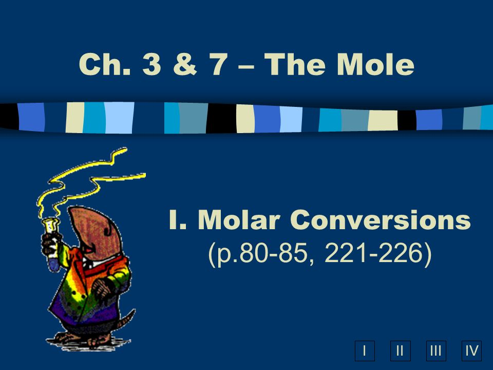 IIIIIIIV Ch. 3 & 7 – The Mole I. Molar Conversions (p.80-85, 221-226)