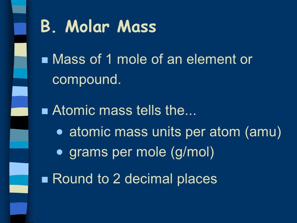B.Molar Mass n Mass of 1 mole of an element or compound.