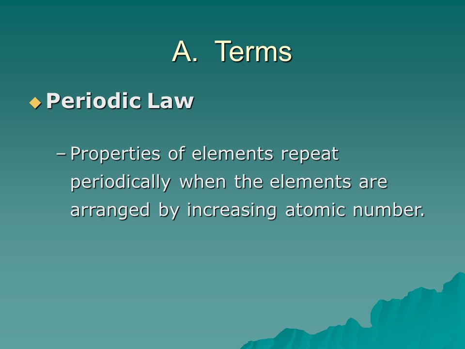 Periodic Law Periodic Law –Properties of elements repeat periodically when the elements are arranged by increasing atomic number. A. Terms