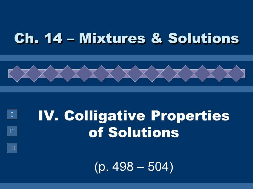 II III I IV. Colligative Properties of Solutions (p. 498 – 504) Ch. 14 – Mixtures & Solutions