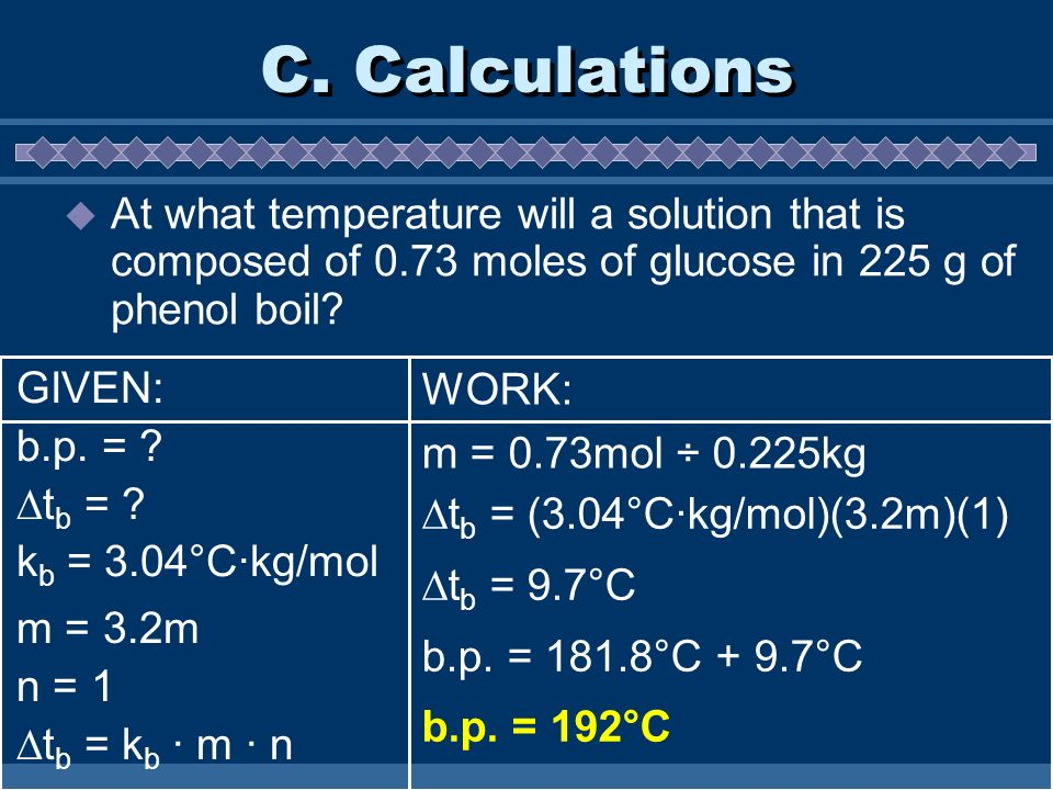 C. Calculations At what temperature will a solution that is composed of 0.73 moles of glucose in 225 g of phenol boil? m = 3.2m n = 1 t b = k b · m ·