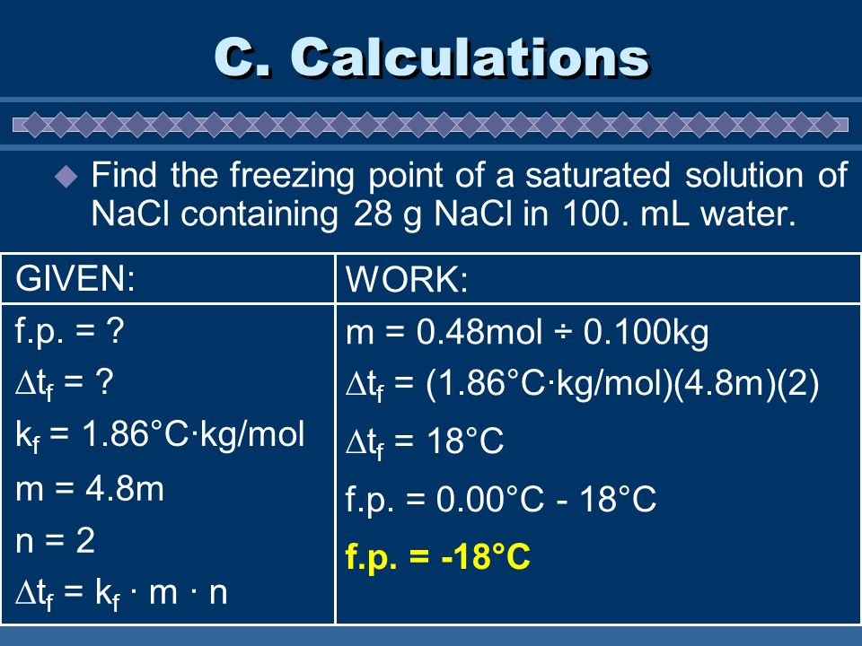 C. Calculations Find the freezing point of a saturated solution of NaCl containing 28 g NaCl in 100. mL water. m = 4.8m n = 2 t f = k f · m · n WORK: