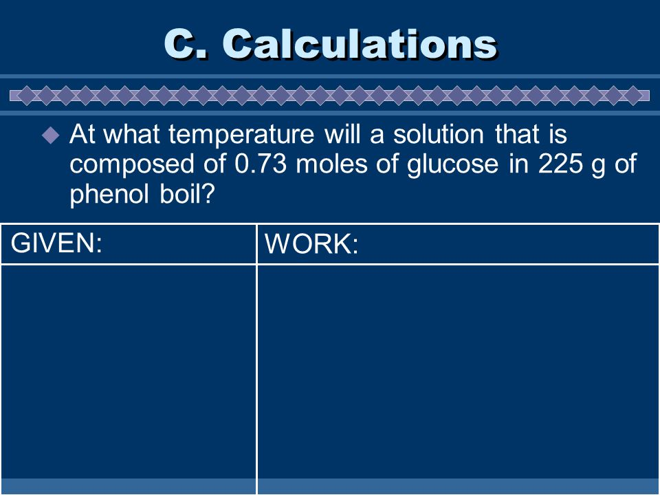 C. Calculations At what temperature will a solution that is composed of 0.73 moles of glucose in 225 g of phenol boil? WORK: GIVEN:
