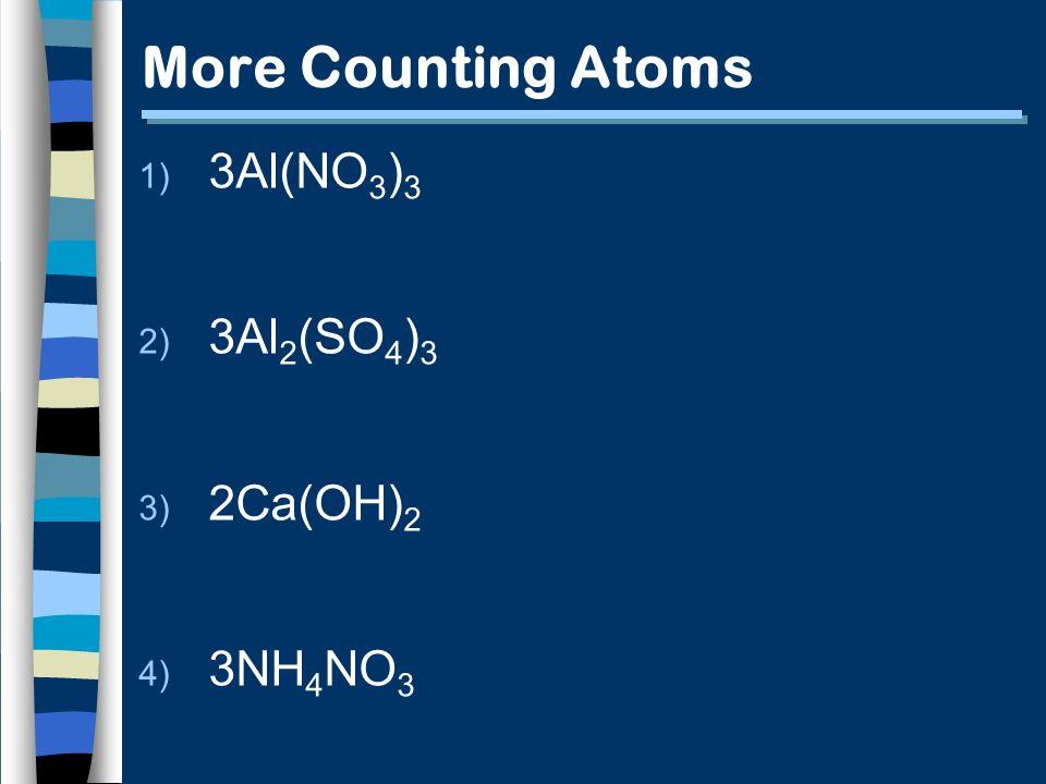 More Counting Atoms 1) 3Al(NO 3 ) 3 2) 3Al 2 (SO 4 ) 3 3) 2Ca(OH) 2 4) 3NH 4 NO 3