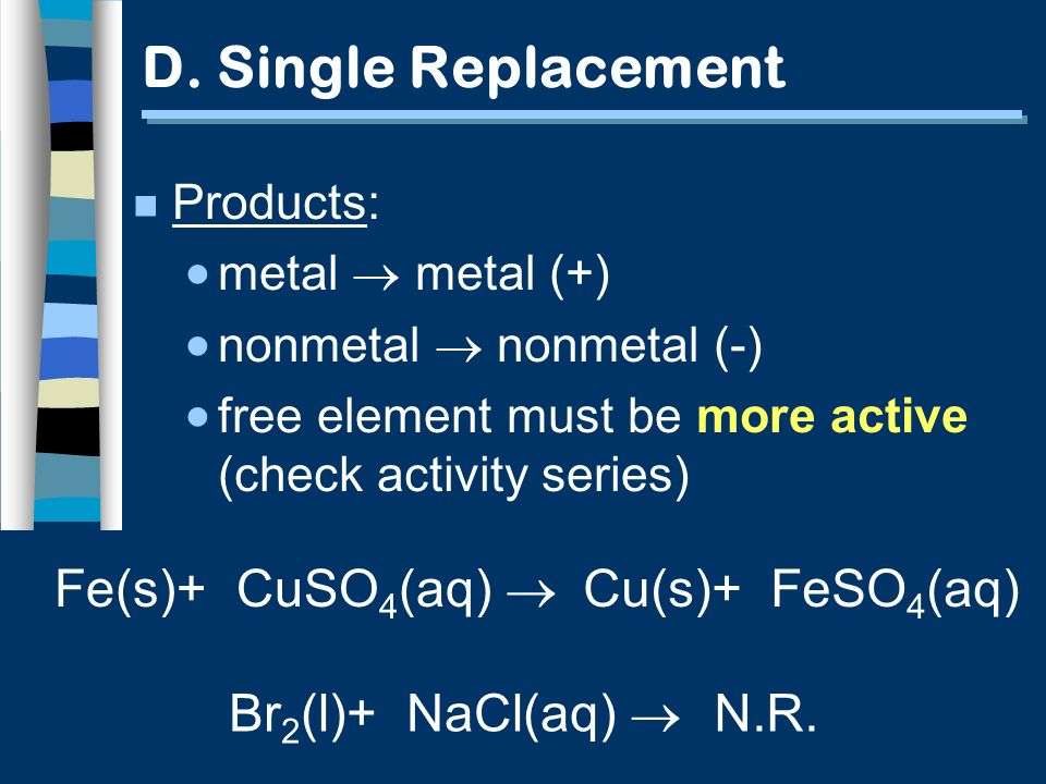 Fe(s)+ CuSO 4 (aq) Cu(s)+ FeSO 4 (aq) D. Single Replacement n Products: metal metal (+) nonmetal nonmetal (-) free element must be more active (check