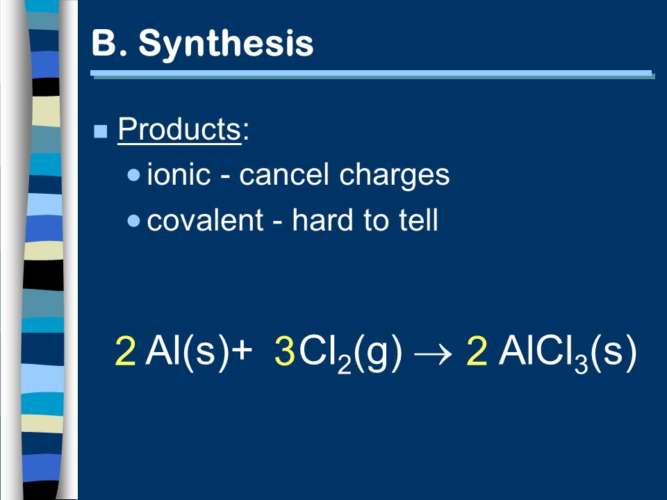 Al(s)+ Cl 2 (g) AlCl 3 (s) 2 3 2 B. Synthesis n Products: ionic - cancel charges covalent - hard to tell