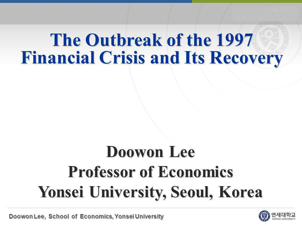 The Outbreak of the 1997 Financial Crisis and Its Recovery Doowon Lee Professor of Economics Yonsei University, Seoul, Korea Doowon Lee, School of Economics, Yonsei University