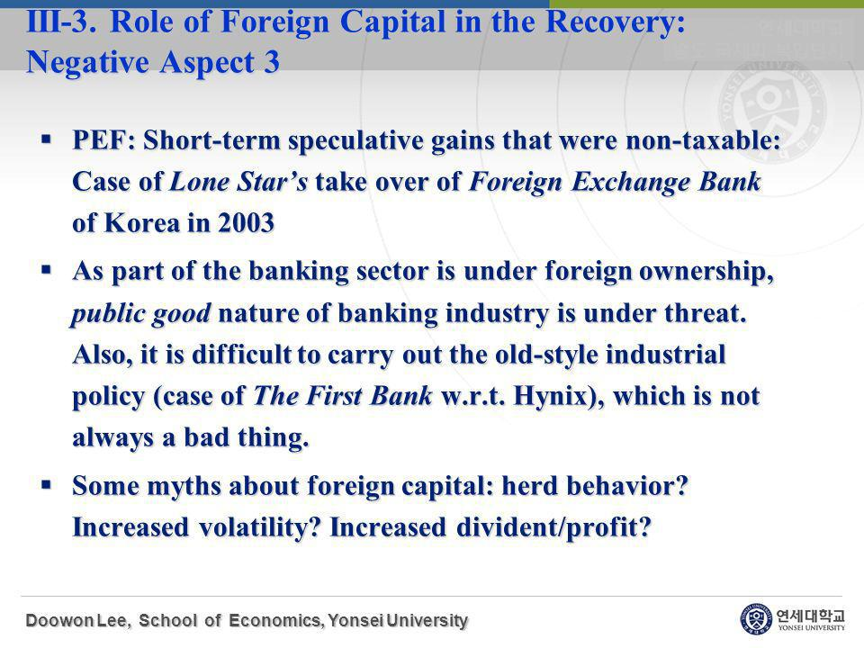 PEF: Short-term speculative gains that were non-taxable: Case of Lone Stars take over of Foreign Exchange Bank of Korea in 2003 PEF: Short-term speculative gains that were non-taxable: Case of Lone Stars take over of Foreign Exchange Bank of Korea in 2003 As part of the banking sector is under foreign ownership, public good nature of banking industry is under threat.