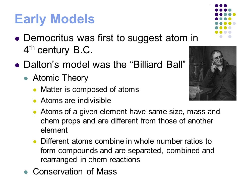 Early Models Democritus was first to suggest atom in 4 th century B.C. Daltons model was the Billiard Ball Atomic Theory Matter is composed of atoms A