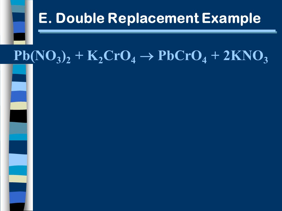 E. Double Replacement Example Pb(NO 3 ) 2 + K 2 CrO 4 PbCrO 4 + 2KNO 3