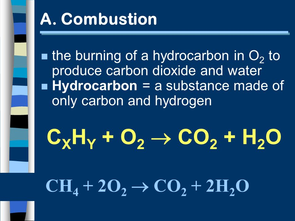 A. Combustion CH 4 + 2O 2 CO 2 + 2H 2 O n the burning of a hydrocarbon in O 2 to produce carbon dioxide and water n Hydrocarbon = a substance made of