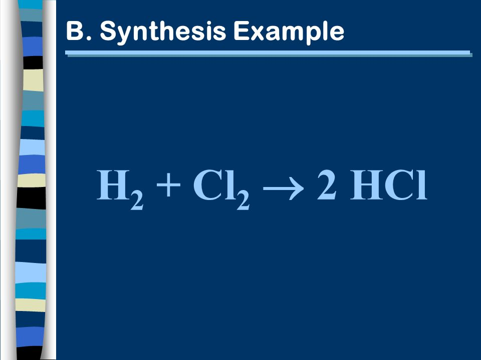 B. Synthesis Example H 2 + Cl 2 2 HCl