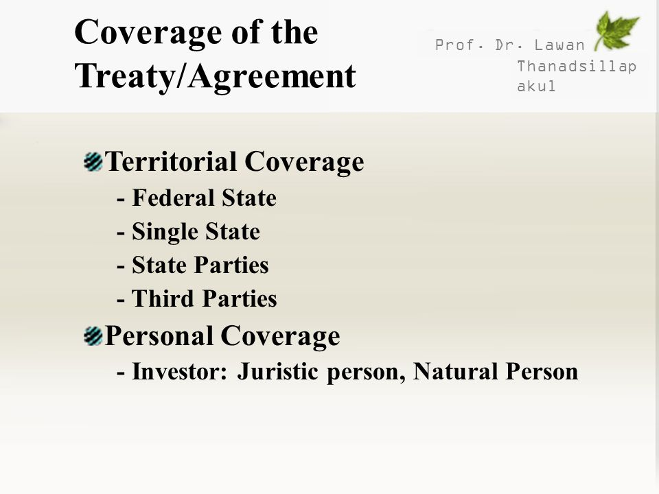 Prof. Dr. Lawan Thanadsillap akul Coverage of the Treaty/Agreement Territorial Coverage - Federal State - Single State - State Parties - Third Parties