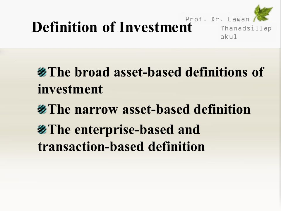 Prof. Dr. Lawan Thanadsillap akul Definition of Investment The broad asset-based definitions of investment The narrow asset-based definition The enter