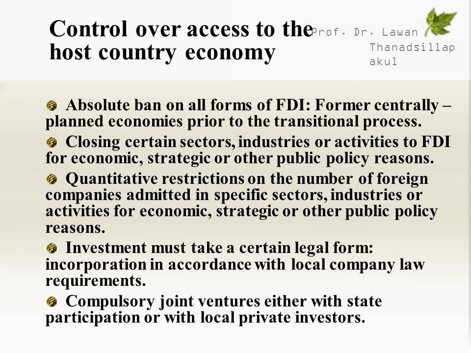 Prof. Dr. Lawan Thanadsillap akul Control over access to the host country economy Absolute ban on all forms of FDI: Former centrally – planned economi