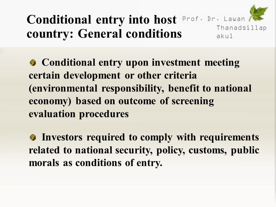 Prof. Dr. Lawan Thanadsillap akul Conditional entry into host country: General conditions Conditional entry upon investment meeting certain developmen