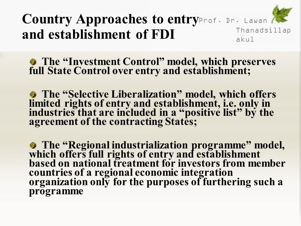 Prof. Dr. Lawan Thanadsillap akul Country Approaches to entry and establishment of FDI The Investment Control model, which preserves full State Contro