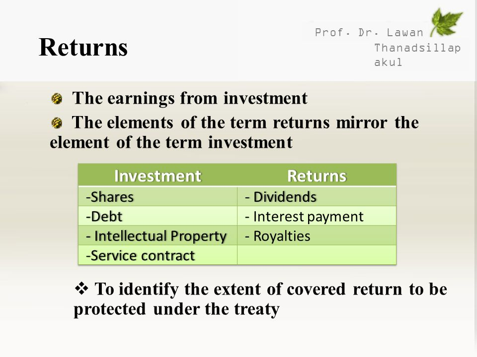 Prof. Dr. Lawan Thanadsillap akul Returns The earnings from investment The elements of the term returns mirror the element of the term investment To i