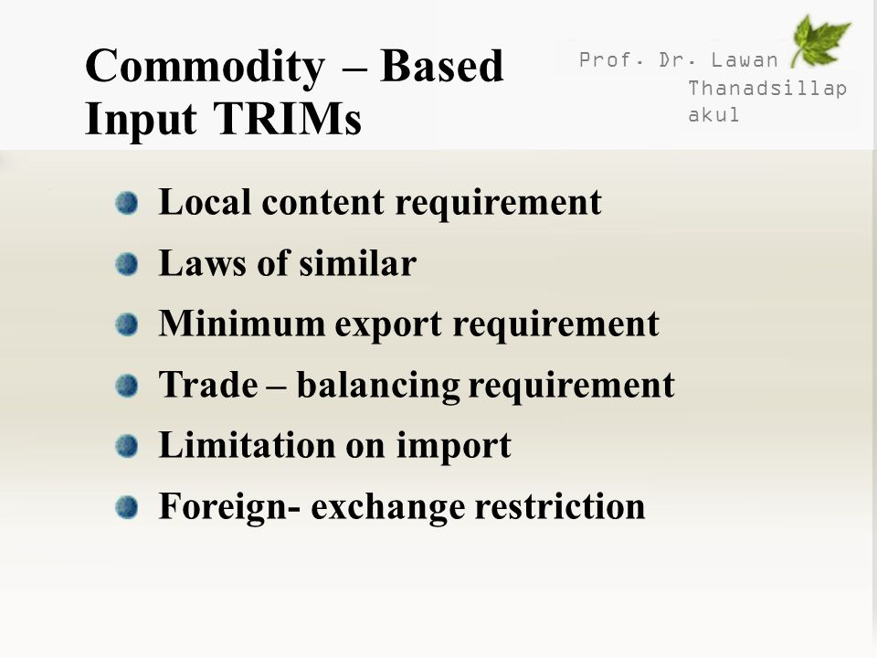 Prof. Dr. Lawan Thanadsillap akul Commodity – Based Input TRIMs Local content requirement Laws of similar Minimum export requirement Trade – balancing
