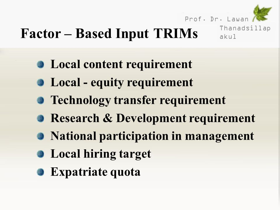Prof. Dr. Lawan Thanadsillap akul Factor – Based Input TRIMs Local content requirement Local - equity requirement Technology transfer requirement Rese