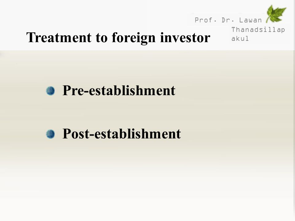 Prof. Dr. Lawan Thanadsillap akul Treatment to foreign investor Pre-establishment Post-establishment