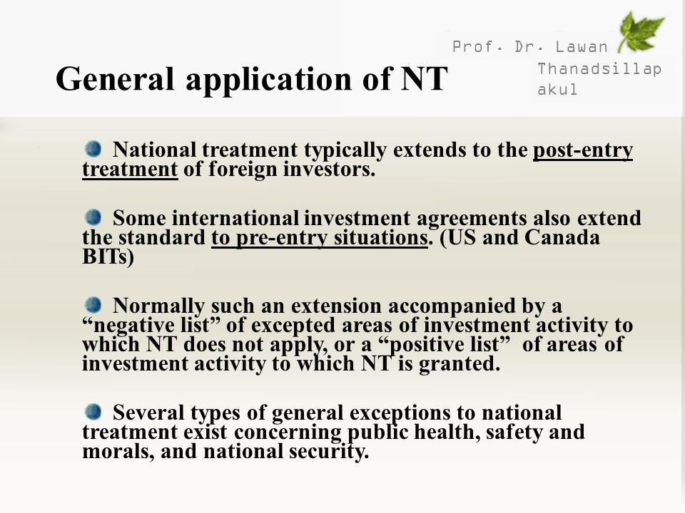 Prof. Dr. Lawan Thanadsillap akul General application of NT National treatment typically extends to the post-entry treatment of foreign investors. Som