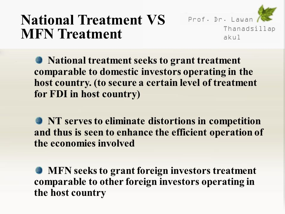 Prof. Dr. Lawan Thanadsillap akul National Treatment VS MFN Treatment National treatment seeks to grant treatment comparable to domestic investors ope