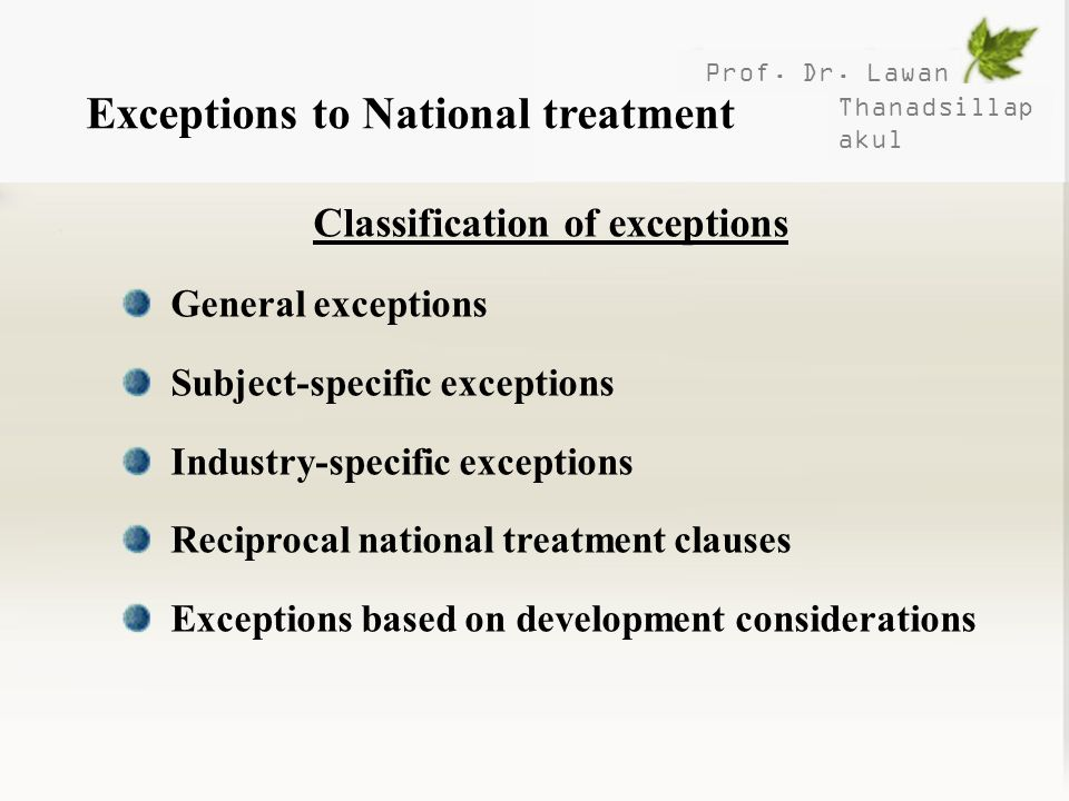 Prof. Dr. Lawan Thanadsillap akul Exceptions to National treatment Classification of exceptions General exceptions Subject-specific exceptions Industr