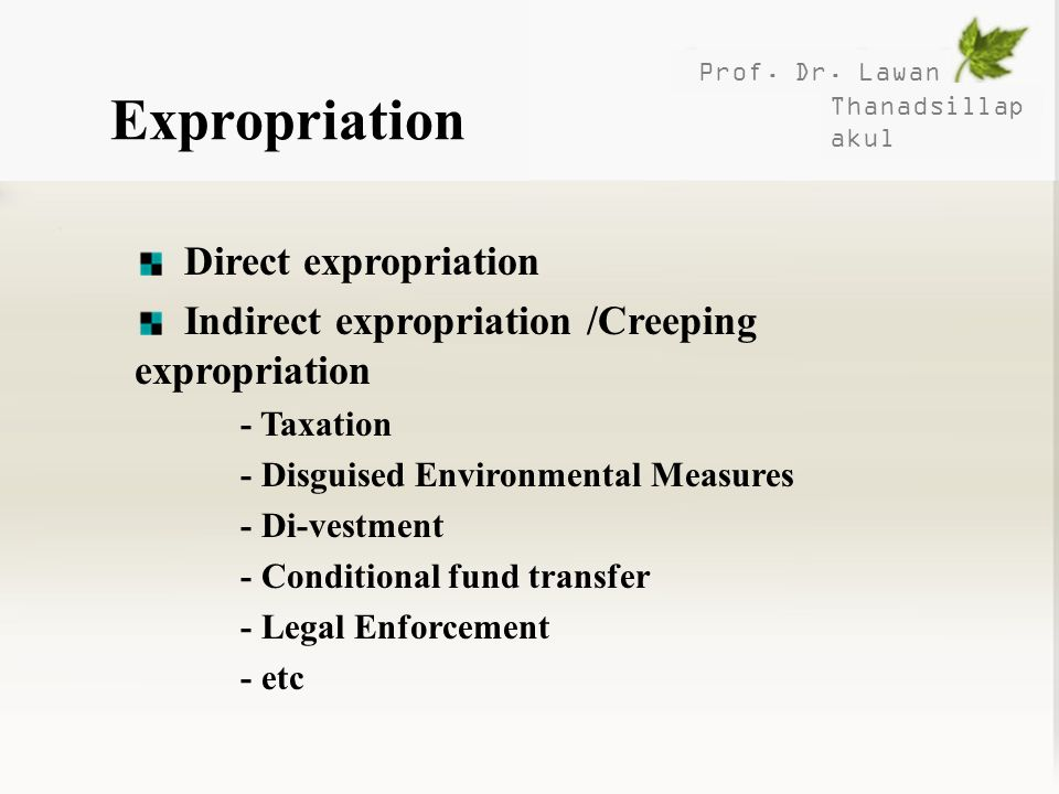 Prof. Dr. Lawan Thanadsillap akul Expropriation Direct expropriation Indirect expropriation /Creeping expropriation - Taxation - Disguised Environment