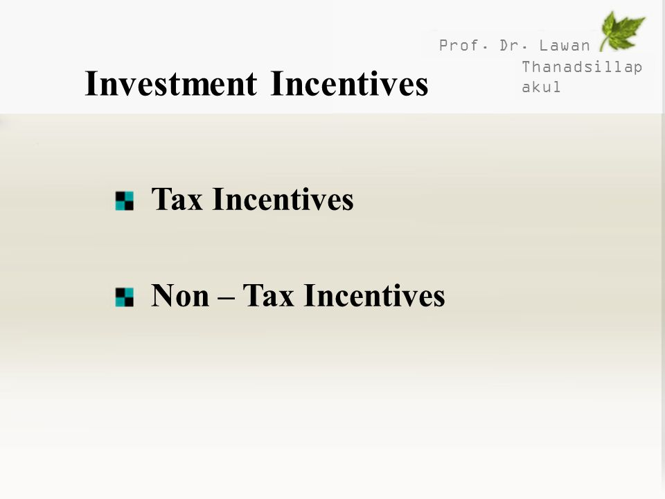 Prof. Dr. Lawan Thanadsillap akul Investment Incentives Tax Incentives Non – Tax Incentives