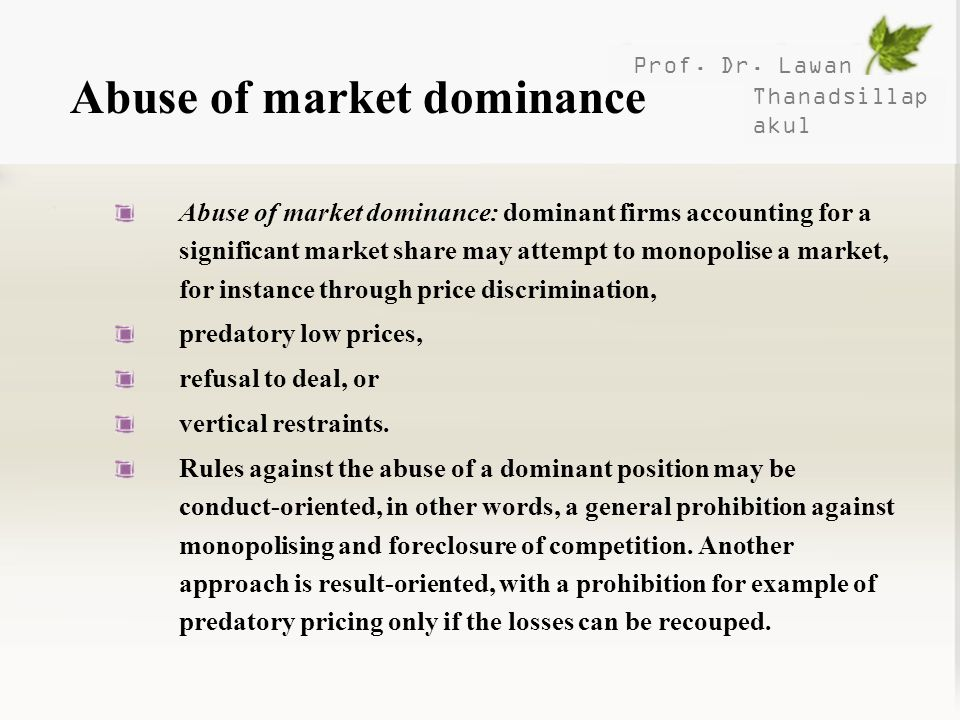 Prof. Dr. Lawan Thanadsillap akul Abuse of market dominance Abuse of market dominance: dominant firms accounting for a significant market share may at