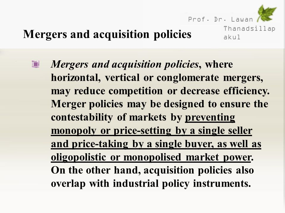 Prof. Dr. Lawan Thanadsillap akul Mergers and acquisition policies Mergers and acquisition policies, where horizontal, vertical or conglomerate merger