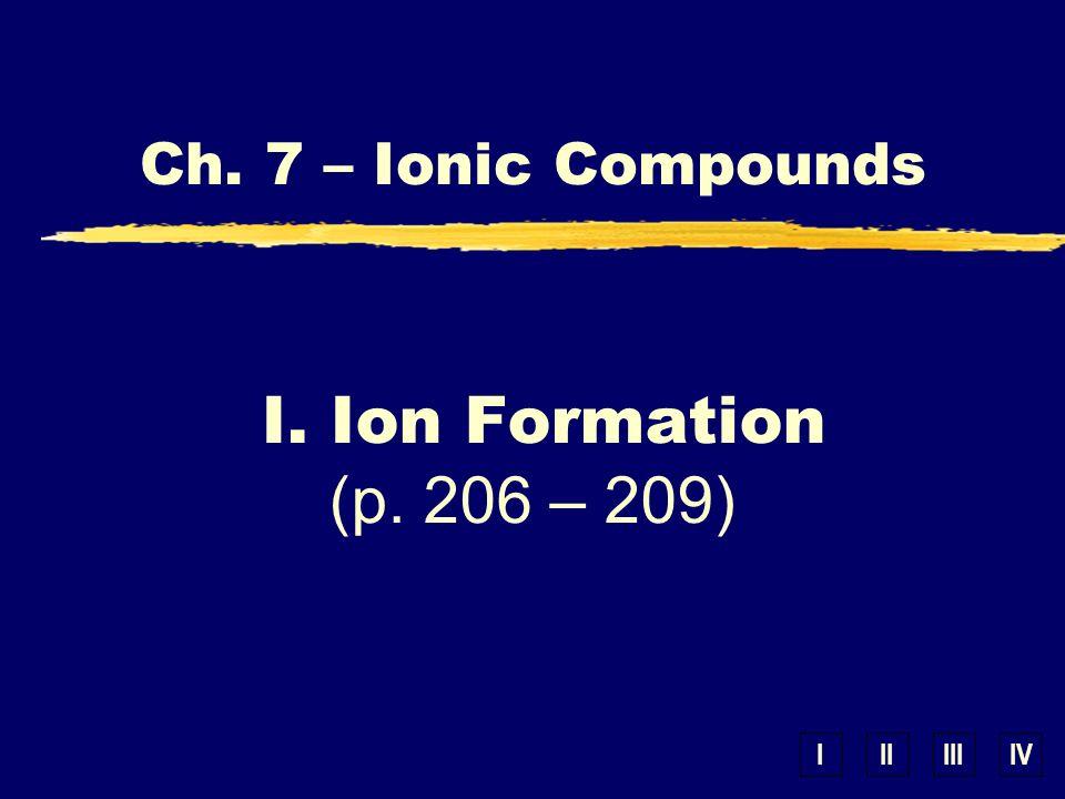 IIIIIIIV Ch. 7 – Ionic Compounds I. Ion Formation (p. 206 – 209)