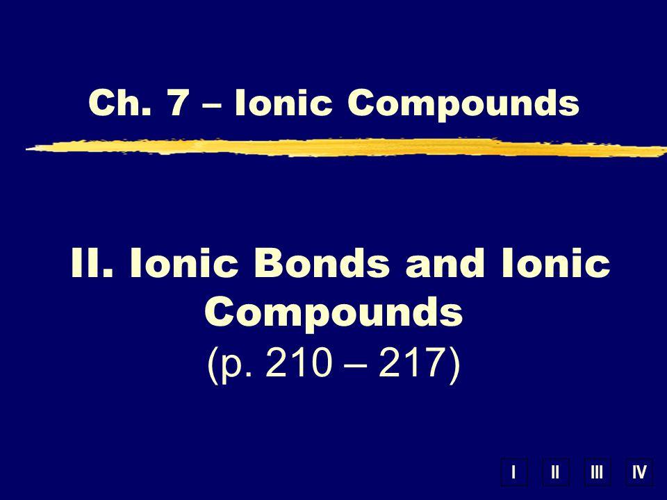 IIIIIIIV Ch. 7 – Ionic Compounds II. Ionic Bonds and Ionic Compounds (p. 210 – 217)