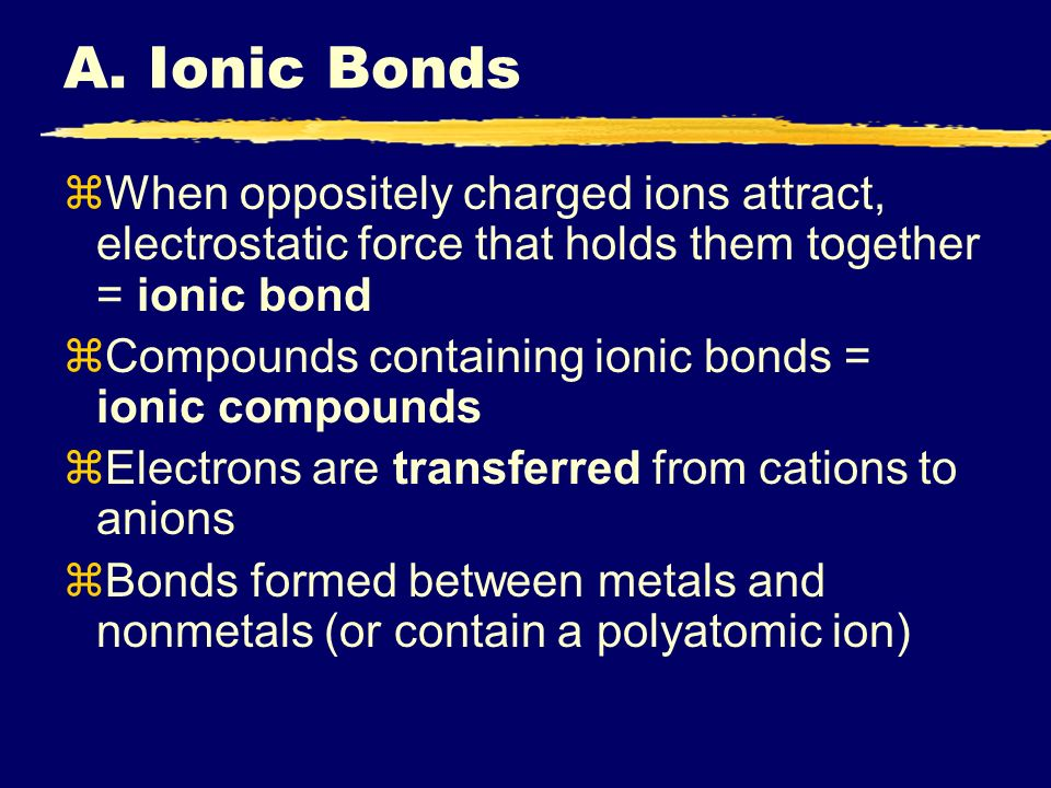 A. Ionic Bonds zWhen oppositely charged ions attract, electrostatic force that holds them together = ionic bond zCompounds containing ionic bonds = io