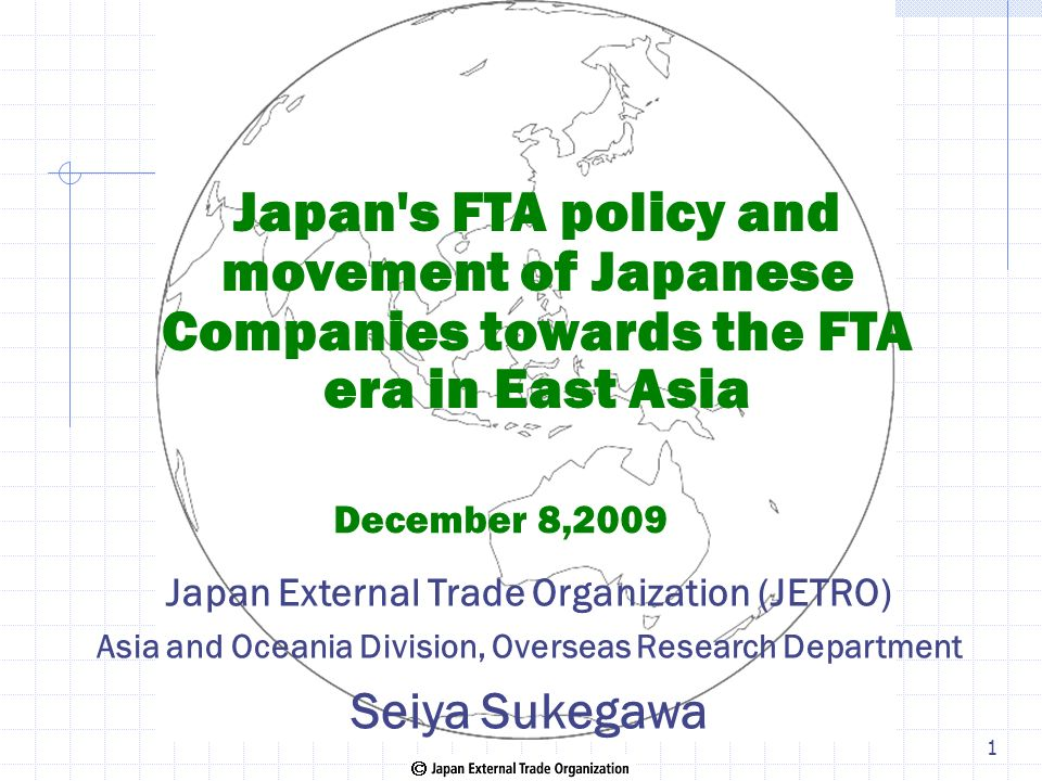Japan's FTA policy and movement of Japanese Companies towards the FTA era in East Asia December 8,2009 Japan External Trade Organization (JETRO) Asia