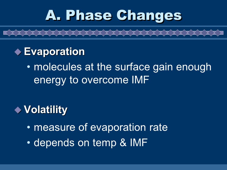 A. Phase Changes Evaporation Evaporation molecules at the surface gain enough energy to overcome IMF Volatility Volatility measure of evaporation rate