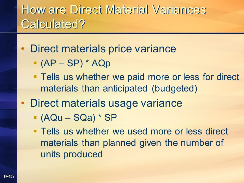 9-15 How are Direct Material Variances Calculated? Direct materials price variance (AP – SP) * AQp Tells us whether we paid more or less for direct ma