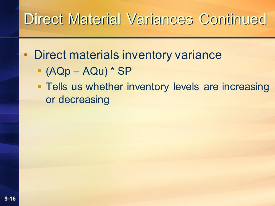 9-16 Direct Material Variances Continued Direct materials inventory variance (AQp – AQu) * SP Tells us whether inventory levels are increasing or decr