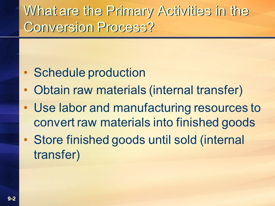9-2 What are the Primary Activities in the Conversion Process? Schedule production Obtain raw materials (internal transfer) Use labor and manufacturin