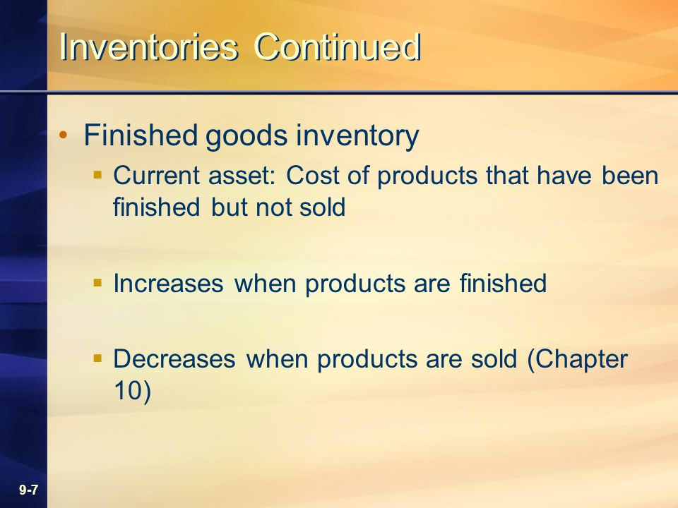 9-7 Inventories Continued Finished goods inventory Current asset: Cost of products that have been finished but not sold Increases when products are finished Decreases when products are sold (Chapter 10)
