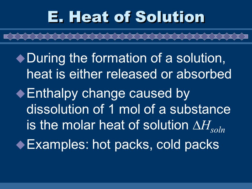 E. Heat of Solution During the formation of a solution, heat is either released or absorbed Enthalpy change caused by dissolution of 1 mol of a substa