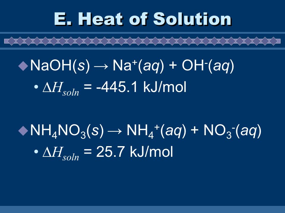 E. Heat of Solution NaOH(s) Na + (aq) + OH - (aq) H soln = -445.1 kJ/mol NH 4 NO 3 (s) NH 4 + (aq) + NO 3 - (aq) H soln = 25.7 kJ/mol