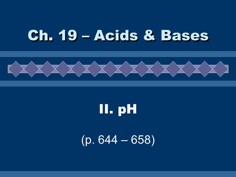 Ch. 19 – Acids & Bases II. pH (p. 644 – 658)