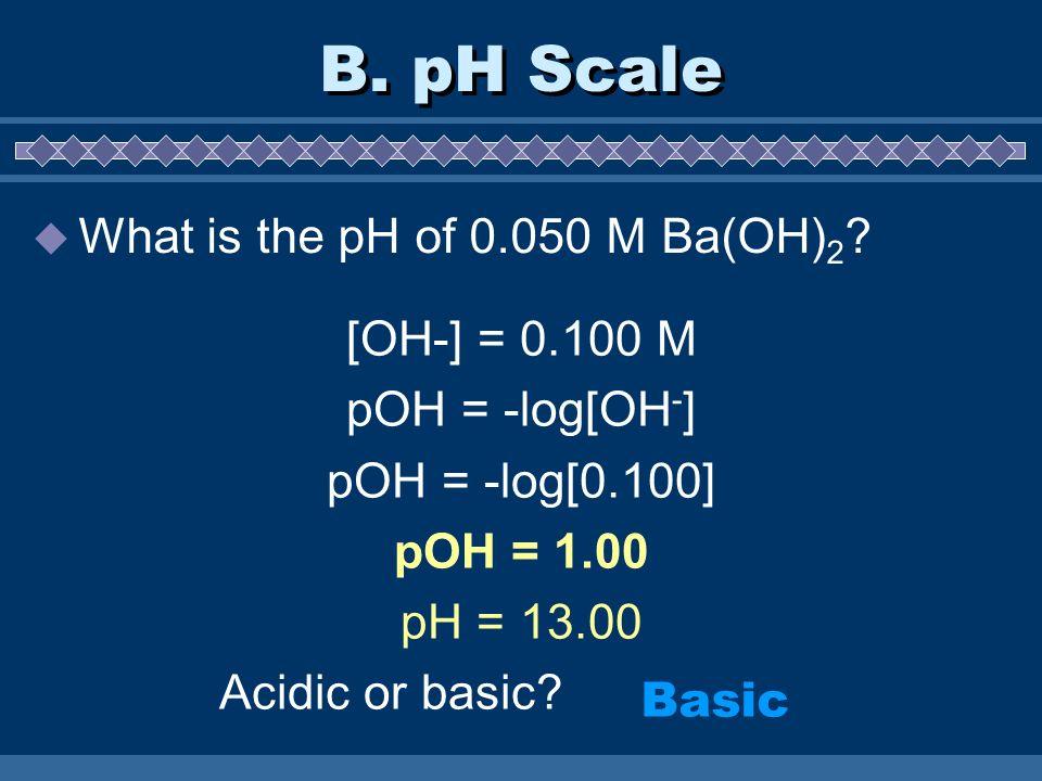 B. pH Scale What is the pH of 0.050 M Ba(OH) 2 ? [OH-] = 0.100 M pOH = -log[OH - ] pOH = -log[0.100] pOH = 1.00 pH = 13.00 Acidic or basic? Basic
